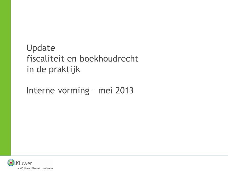 Update fiscaliteit en boekhoudrecht in de praktijk Interne vorming – mei 2013