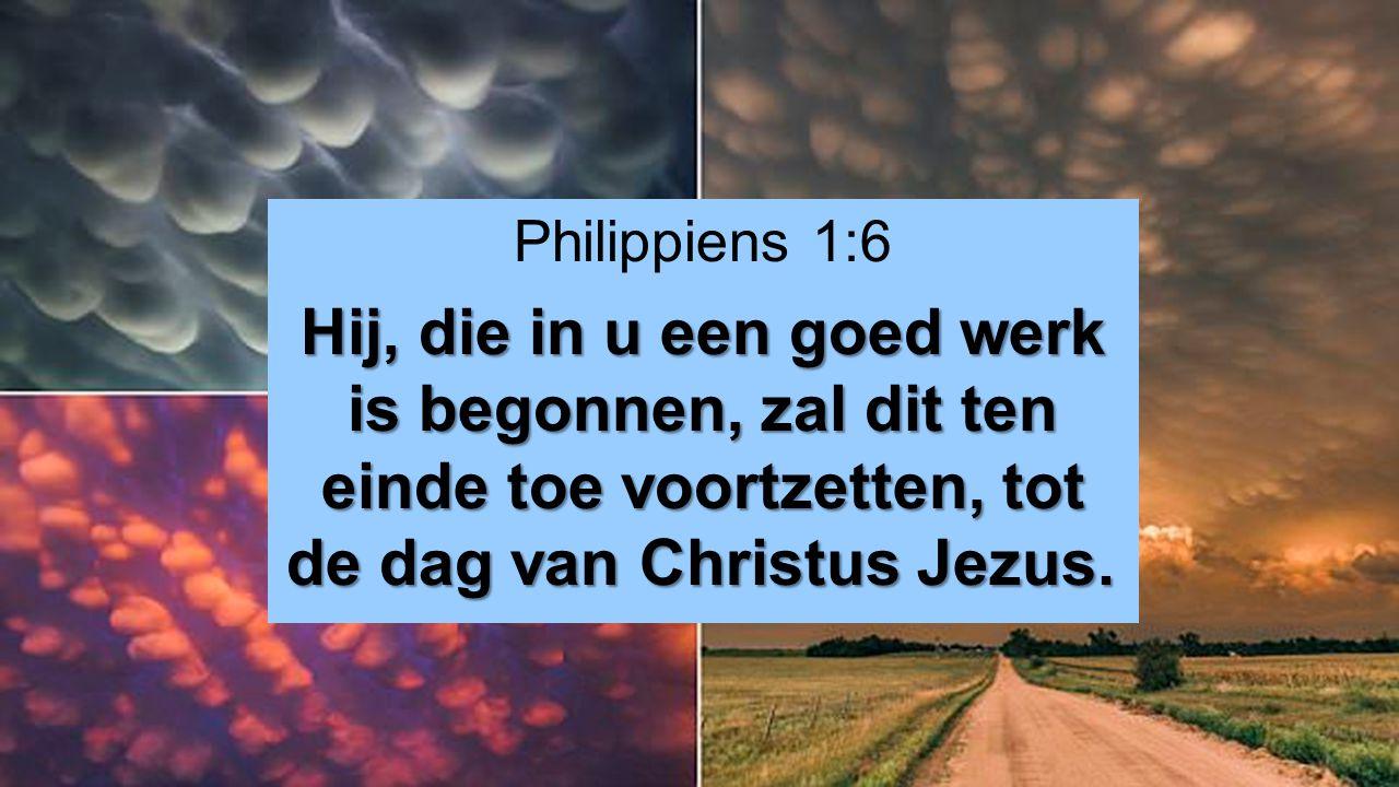 Philippiens 1:6 Hij, die in u een goed werk is begonnen, zal dit ten einde toe voortzetten, tot de dag van Christus Jezus.