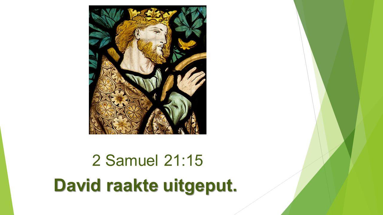 2 Samuel 21:15 David raakte uitgeput.