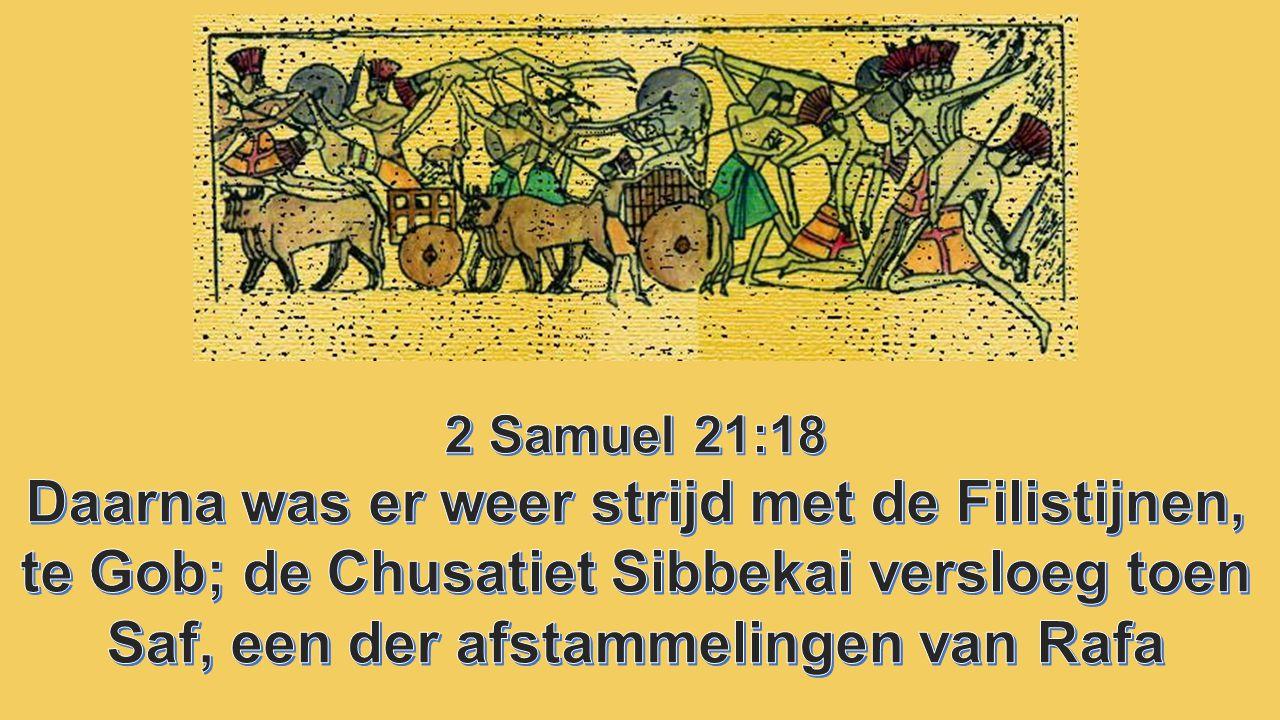 2 Samuel 21:18 Daarna was er weer strijd met de Filistijnen, te Gob; de Chusatiet Sibbekai versloeg toen Saf, een der afstammelingen van Rafa.