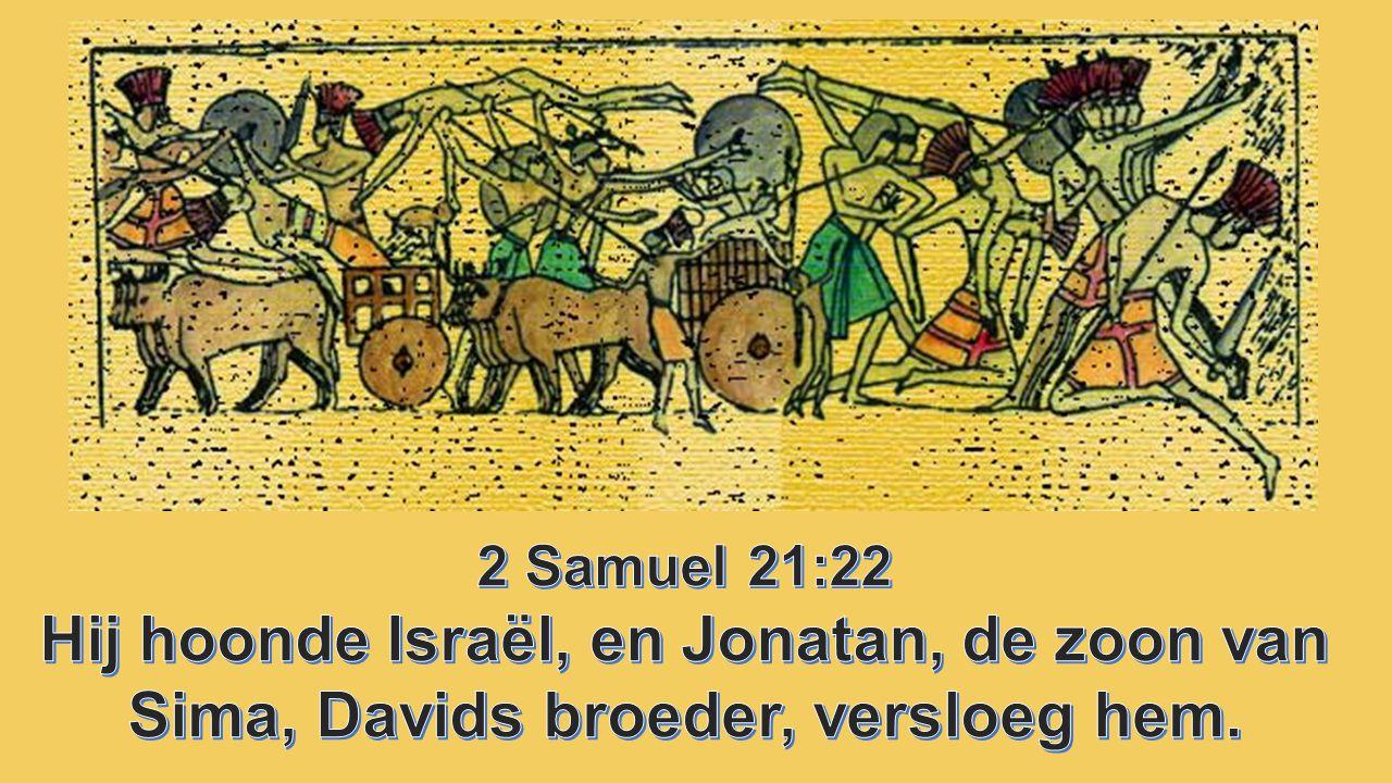 2 Samuel 21:22 Hij hoonde Israël, en Jonatan, de zoon van Sima, Davids broeder, versloeg hem.