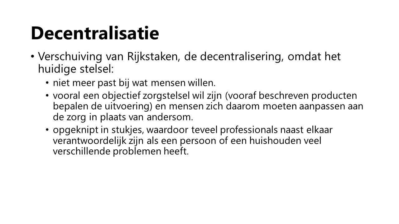 Decentralisatie Verschuiving van Rijkstaken, de decentralisering, omdat het huidige stelsel: niet meer past bij wat mensen willen.