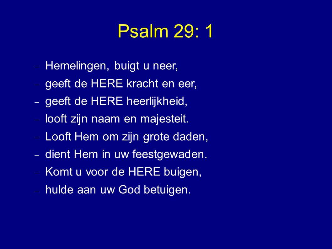 Psalm 29: 1 Hemelingen, buigt u neer, geeft de HERE kracht en eer,