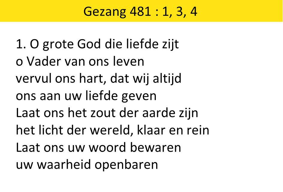 Gezang 481 : 1, 3, 4 1. O grote God die liefde zijt. o Vader van ons leven. vervul ons hart, dat wij altijd.