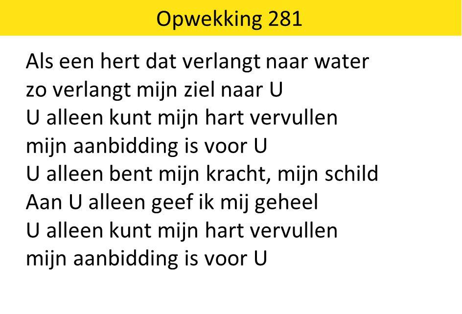 Opwekking 281 Als een hert dat verlangt naar water. zo verlangt mijn ziel naar U. U alleen kunt mijn hart vervullen.