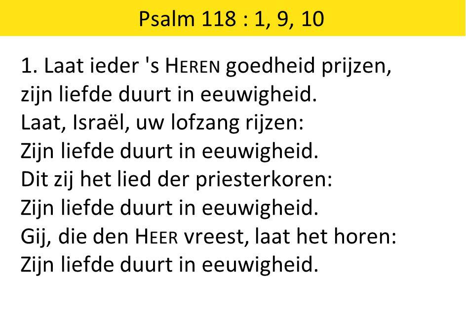 Psalm 118 : 1, 9, 10 1. Laat ieder s Heren goedheid prijzen, zijn liefde duurt in eeuwigheid. Laat, Israël, uw lofzang rijzen: