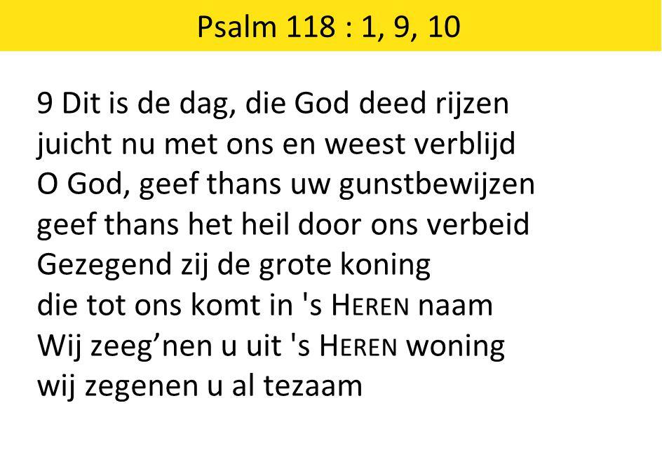 Psalm 118 : 1, 9, 10 9 Dit is de dag, die God deed rijzen. juicht nu met ons en weest verblijd. O God, geef thans uw gunstbewijzen.