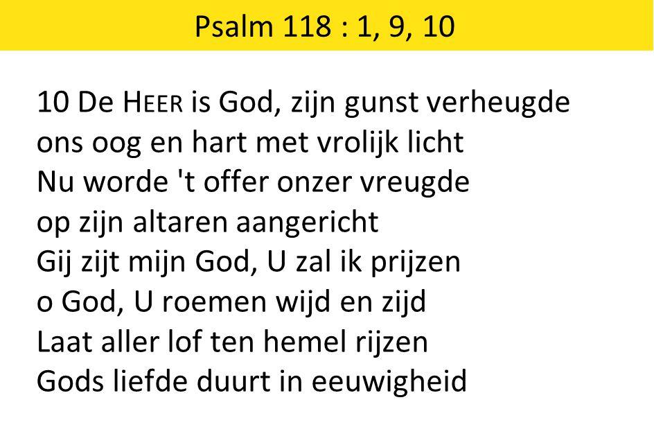 Psalm 118 : 1, 9, 10 10 De Heer is God, zijn gunst verheugde. ons oog en hart met vrolijk licht. Nu worde t offer onzer vreugde.