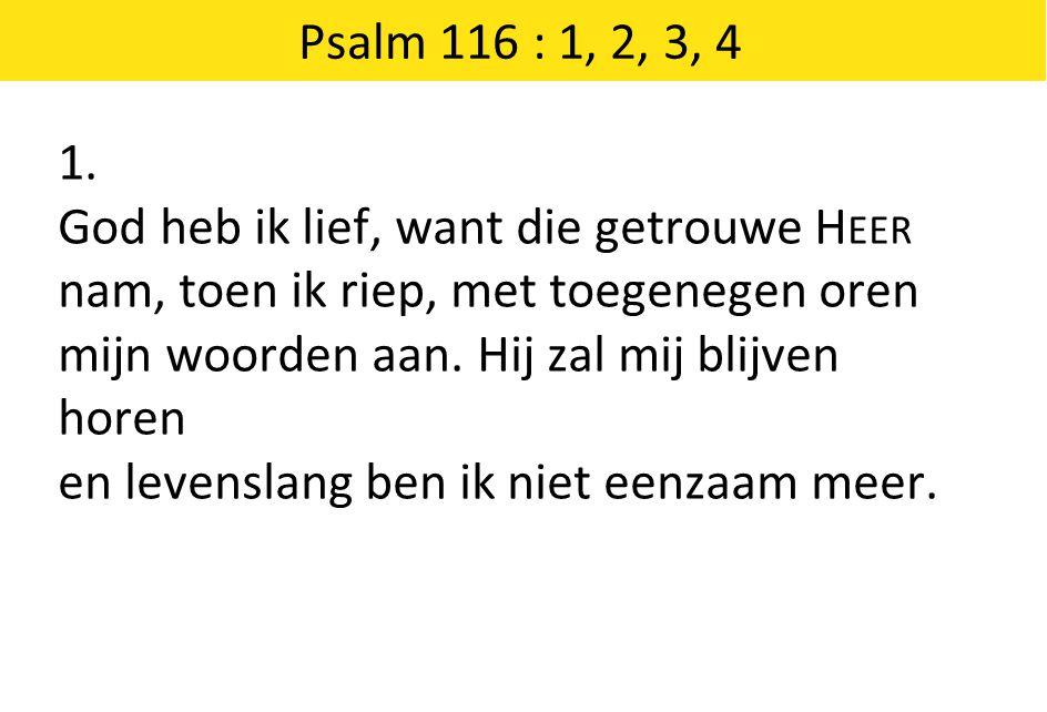 Psalm 116 : 1, 2, 3, 4 1. God heb ik lief, want die getrouwe Heer. nam, toen ik riep, met toegenegen oren.