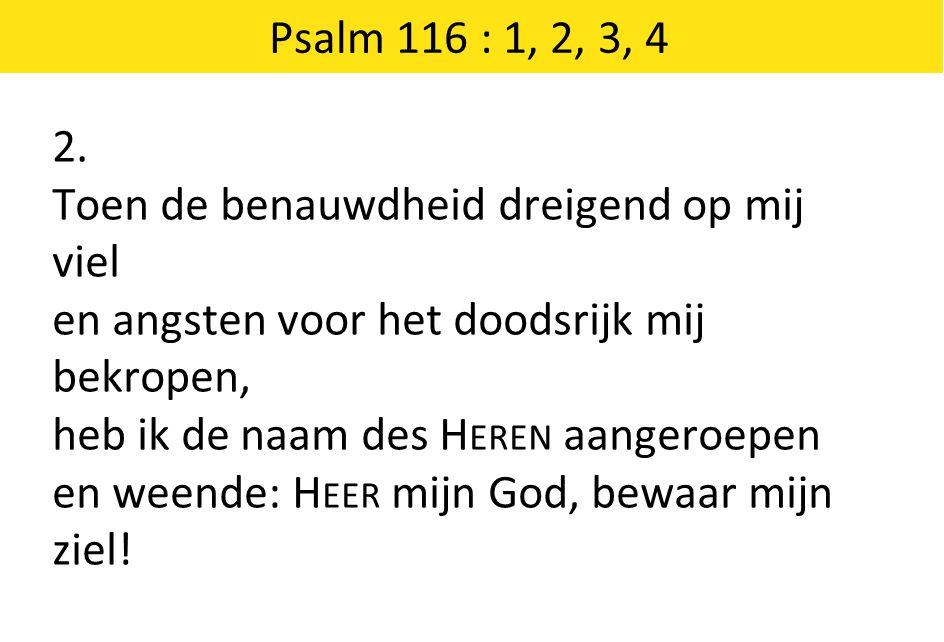 Psalm 116 : 1, 2, 3, 4 2. Toen de benauwdheid dreigend op mij viel. en angsten voor het doodsrijk mij bekropen,