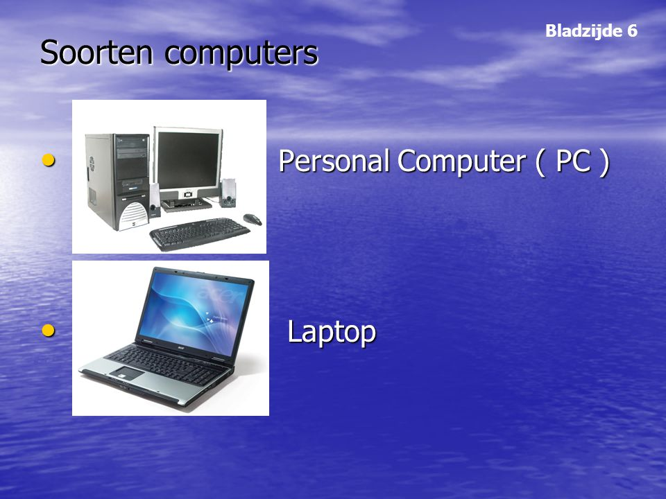 Soorten computers Bladzijde 6 Personal Computer ( PC ) Laptop