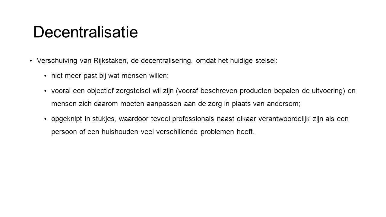 Decentralisatie Verschuiving van Rijkstaken, de decentralisering, omdat het huidige stelsel: niet meer past bij wat mensen willen;