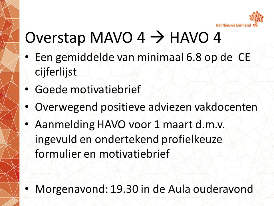 Overstap MAVO 4  HAVO 4 Een gemiddelde van minimaal 6.8 op de CE cijferlijst. Goede motivatiebrief.