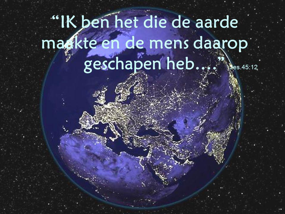 IK ben het die de aarde maakte en de mens daarop. geschapen heb…