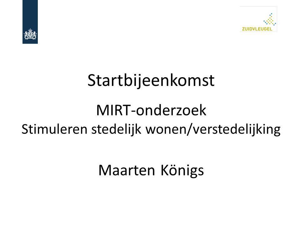 Startbijeenkomst MIRT-onderzoek Stimuleren stedelijk wonen/verstedelijking Maarten Königs