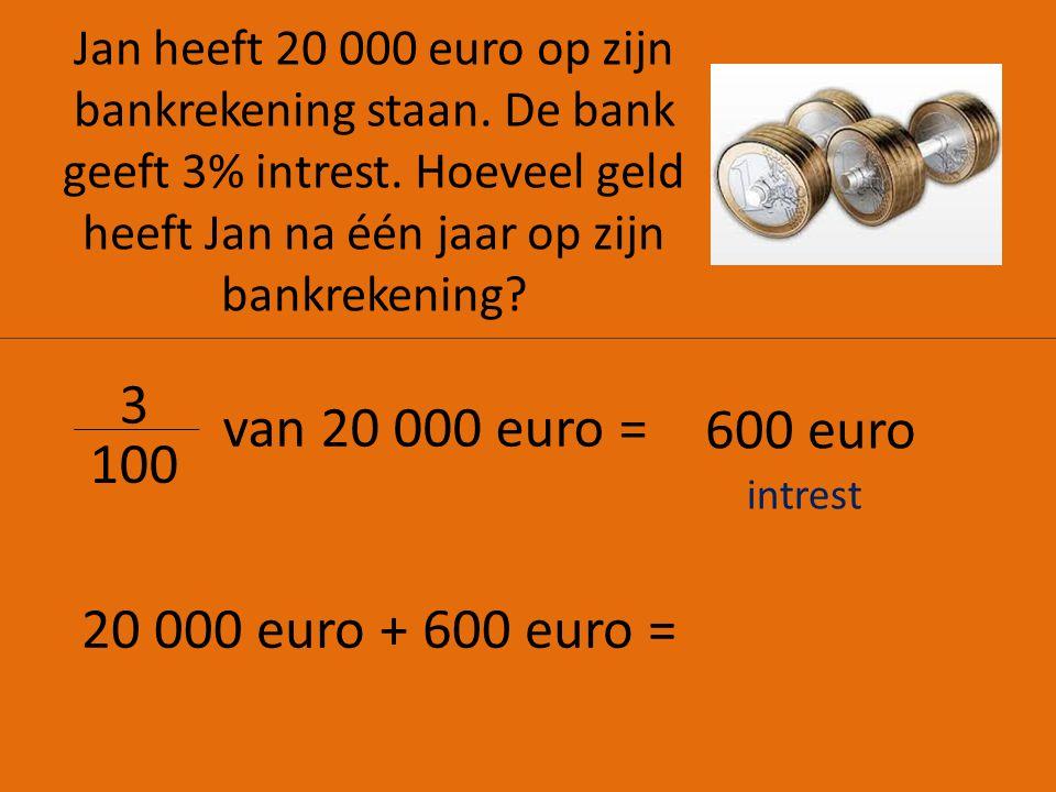 3 van 20 000 euro = 600 euro 100 20 000 euro + 600 euro =