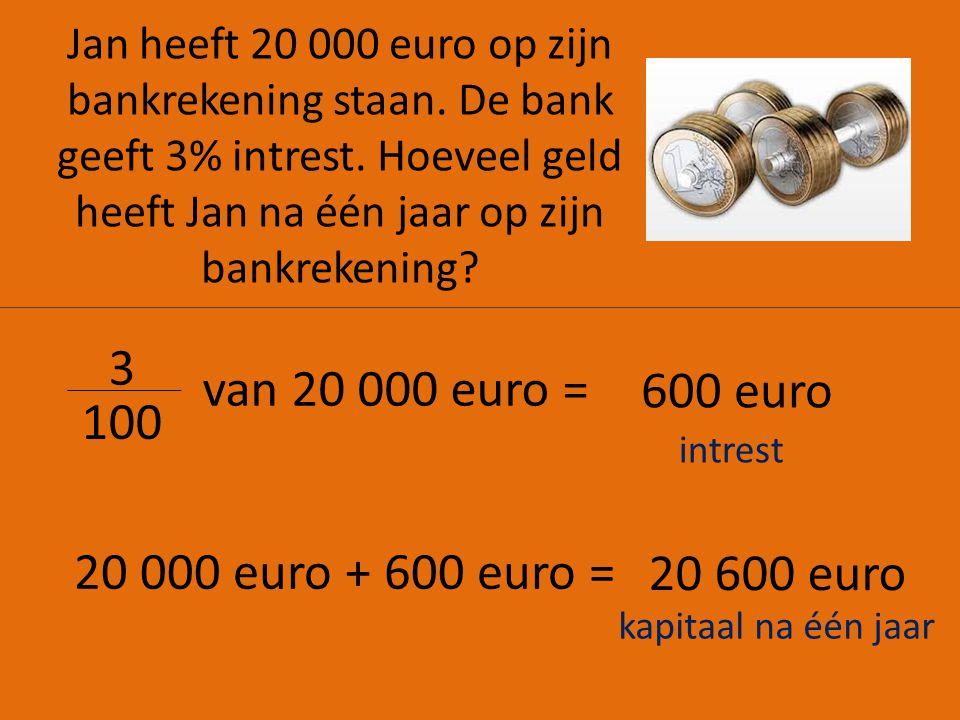 3 van 20 000 euro = 600 euro 100 20 000 euro + 600 euro = 20 600 euro