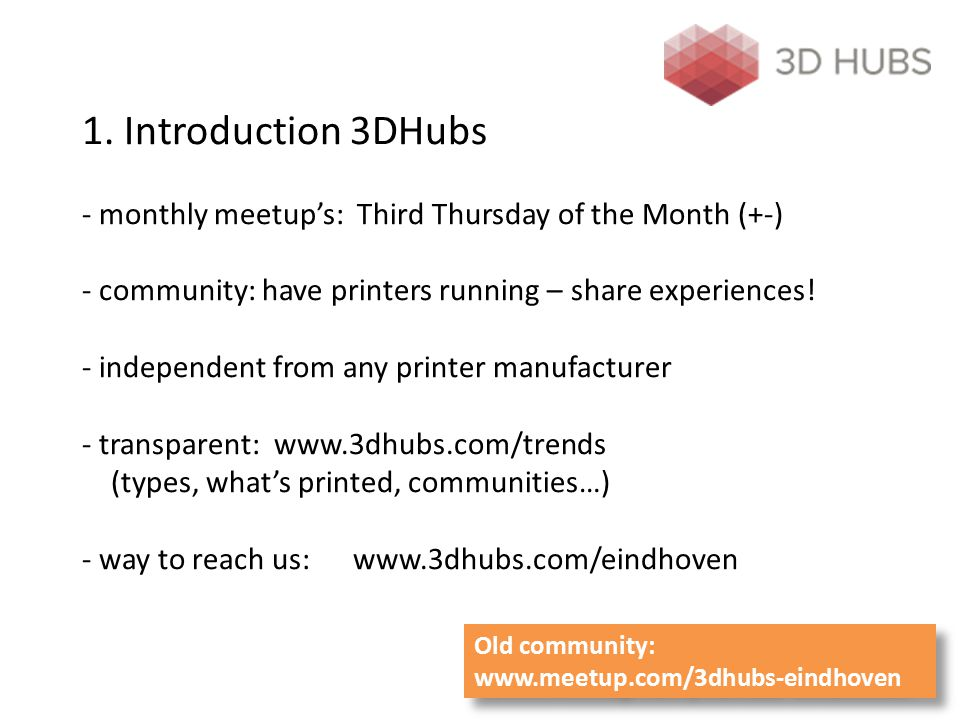 1. Introduction 3DHubs - monthly meetup's: Third Thursday of the Month (+-) - community: have printers running – share experiences! - independent from any printer manufacturer - transparent: www.3dhubs.com/trends (types, what's printed, communities…) - way to reach us: www.3dhubs.com/eindhoven