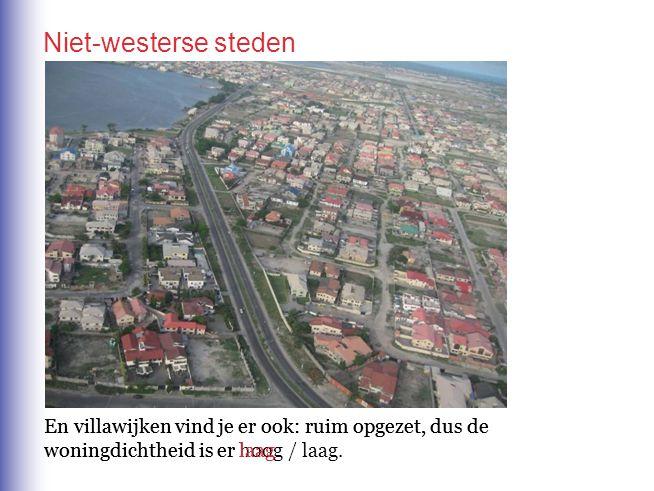Niet-westerse steden En villawijken vind je er ook: ruim opgezet, dus de woningdichtheid is er hoog / laag.