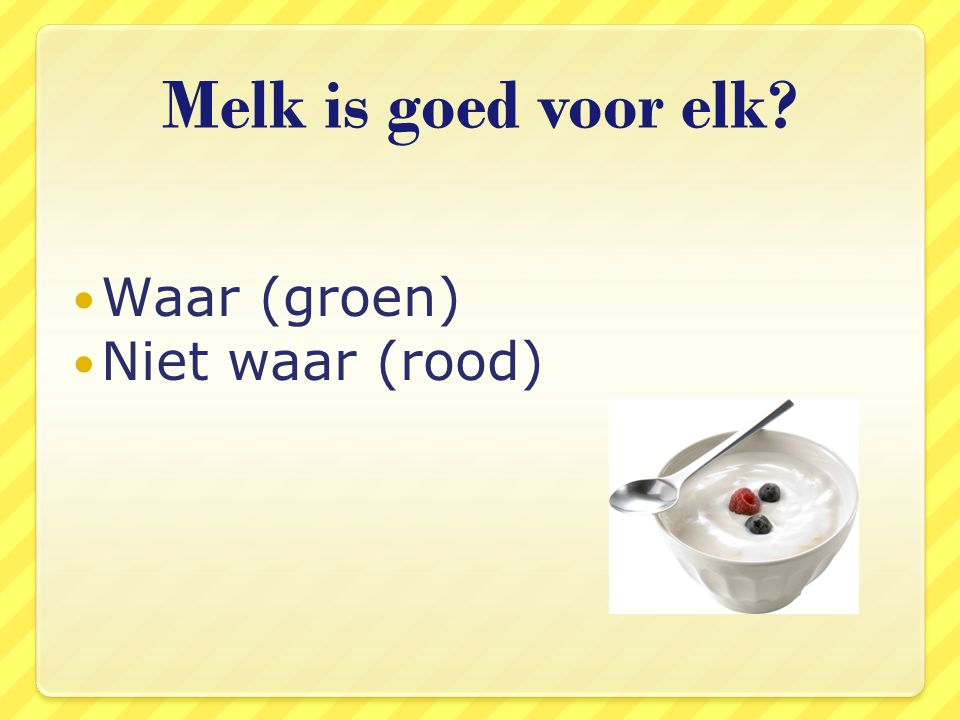 Melk is goed voor elk Waar (groen) Niet waar (rood)