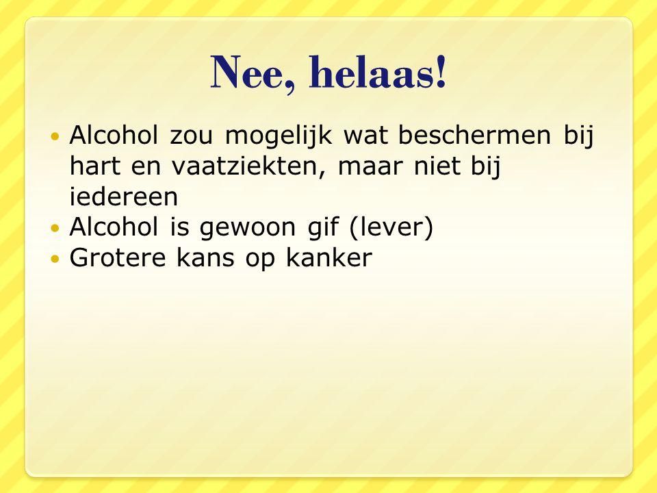 Nee, helaas! Alcohol zou mogelijk wat beschermen bij hart en vaatziekten, maar niet bij iedereen. Alcohol is gewoon gif (lever)