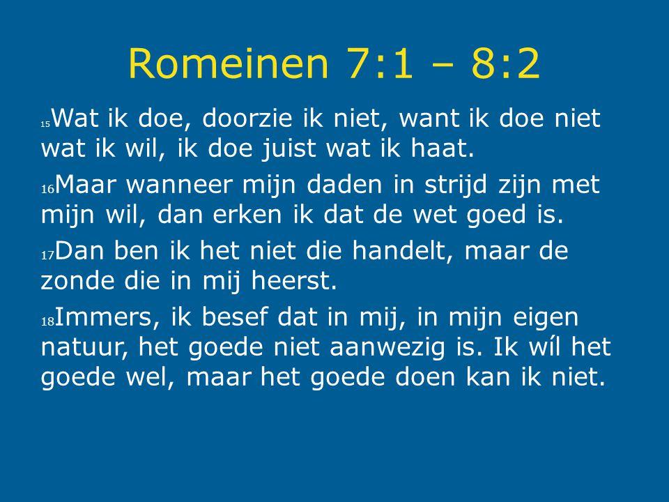 Romeinen 7:1 – 8:2 15Wat ik doe, doorzie ik niet, want ik doe niet wat ik wil, ik doe juist wat ik haat.