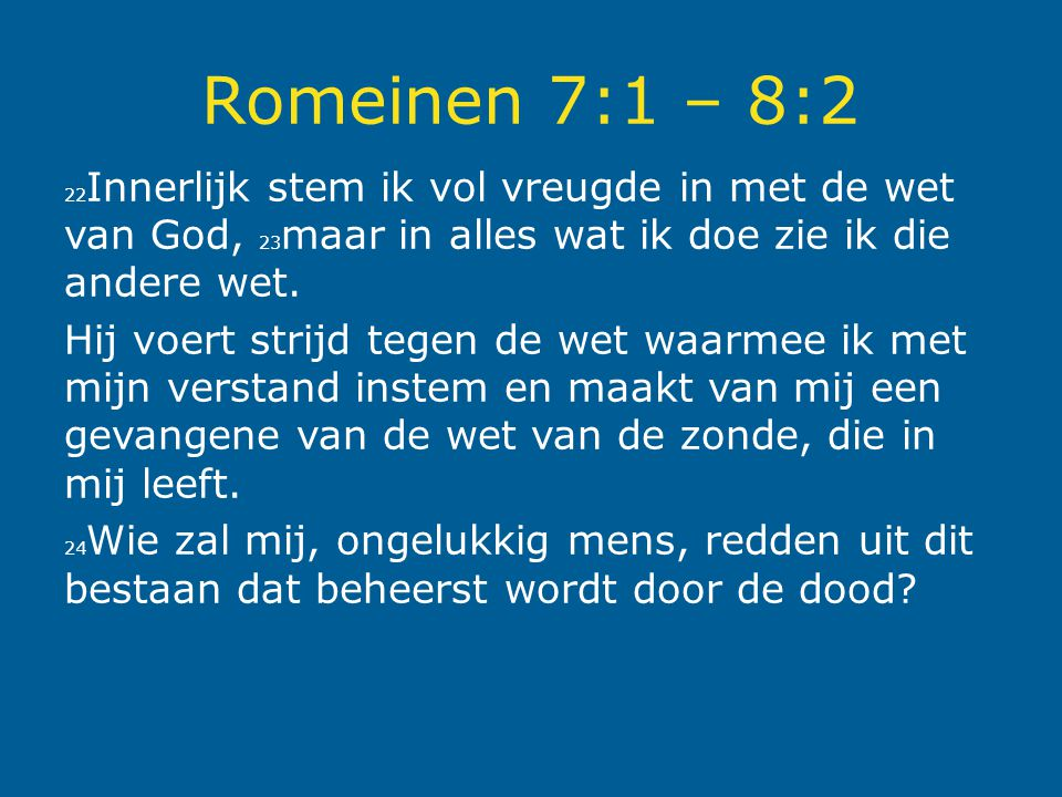 Romeinen 7:1 – 8:2 22Innerlijk stem ik vol vreugde in met de wet van God, 23maar in alles wat ik doe zie ik die andere wet.