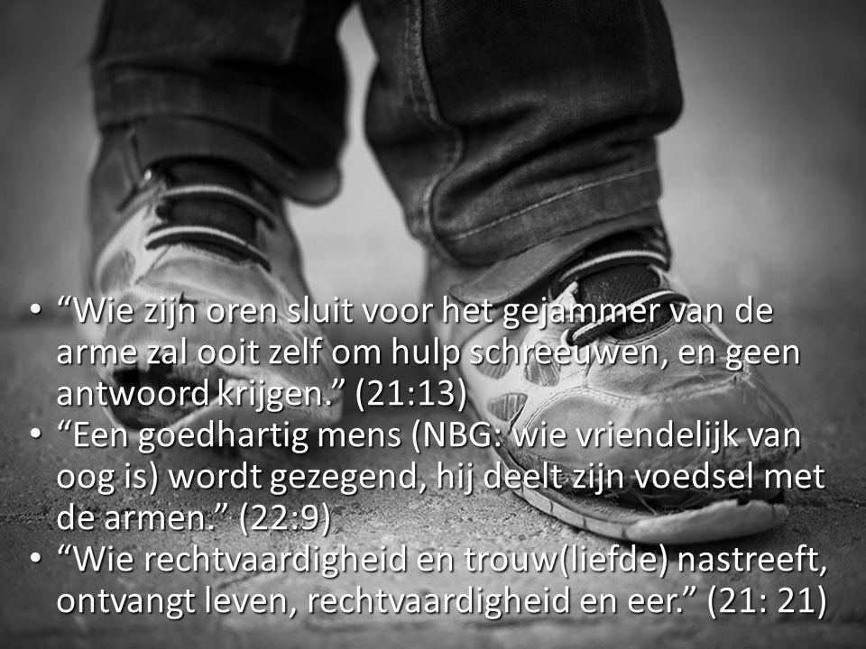 Wie zijn oren sluit voor het gejammer van de arme zal ooit zelf om hulp schreeuwen, en geen antwoord krijgen. (21:13)