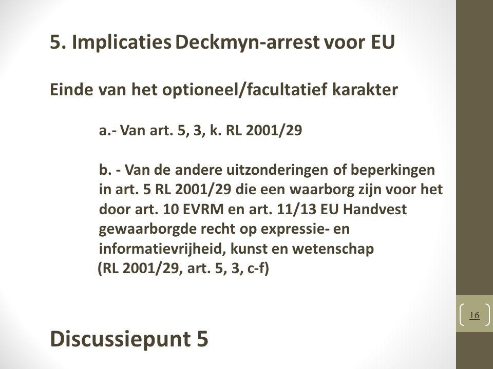 5. Implicaties Deckmyn-arrest voor EU Einde van het optioneel/facultatief karakter a.- Van art. 5, 3, k. RL 2001/29 b. - Van de andere uitzonderingen of beperkingen in art. 5 RL 2001/29 die een waarborg zijn voor het door art. 10 EVRM en art. 11/13 EU Handvest gewaarborgde recht op expressie- en informatievrijheid, kunst en wetenschap (RL 2001/29, art. 5, 3, c-f)