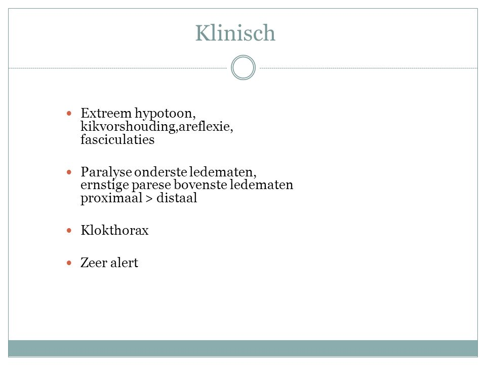 Klinisch Extreem hypotoon, kikvorshouding,areflexie, fasciculaties