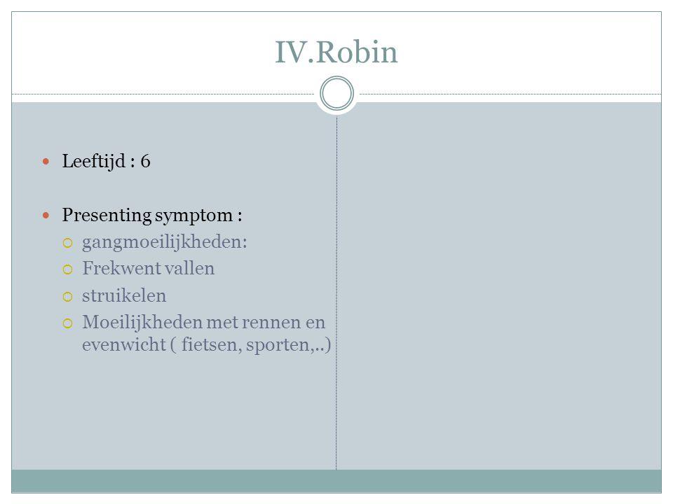 IV.Robin Leeftijd : 6 Presenting symptom : gangmoeilijkheden: