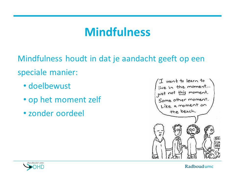 Mindfulness Mindfulness houdt in dat je aandacht geeft op een speciale manier: doelbewust. op het moment zelf.