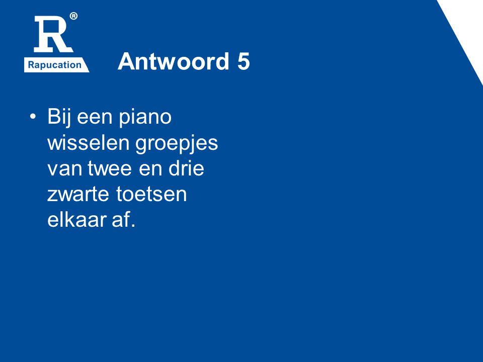 Antwoord 5 Bij een piano wisselen groepjes van twee en drie zwarte toetsen elkaar af.