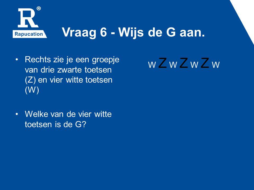 Vraag 6 - Wijs de G aan. Rechts zie je een groepje van drie zwarte toetsen (Z) en vier witte toetsen (W)