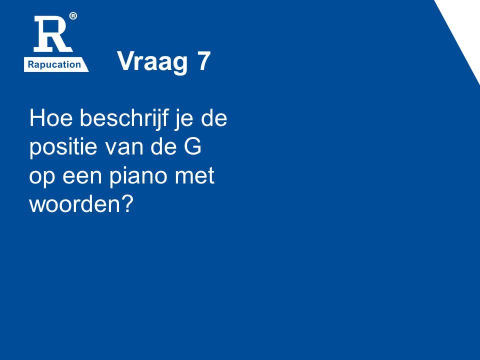 Vraag 7 Hoe beschrijf je de positie van de G op een piano met woorden