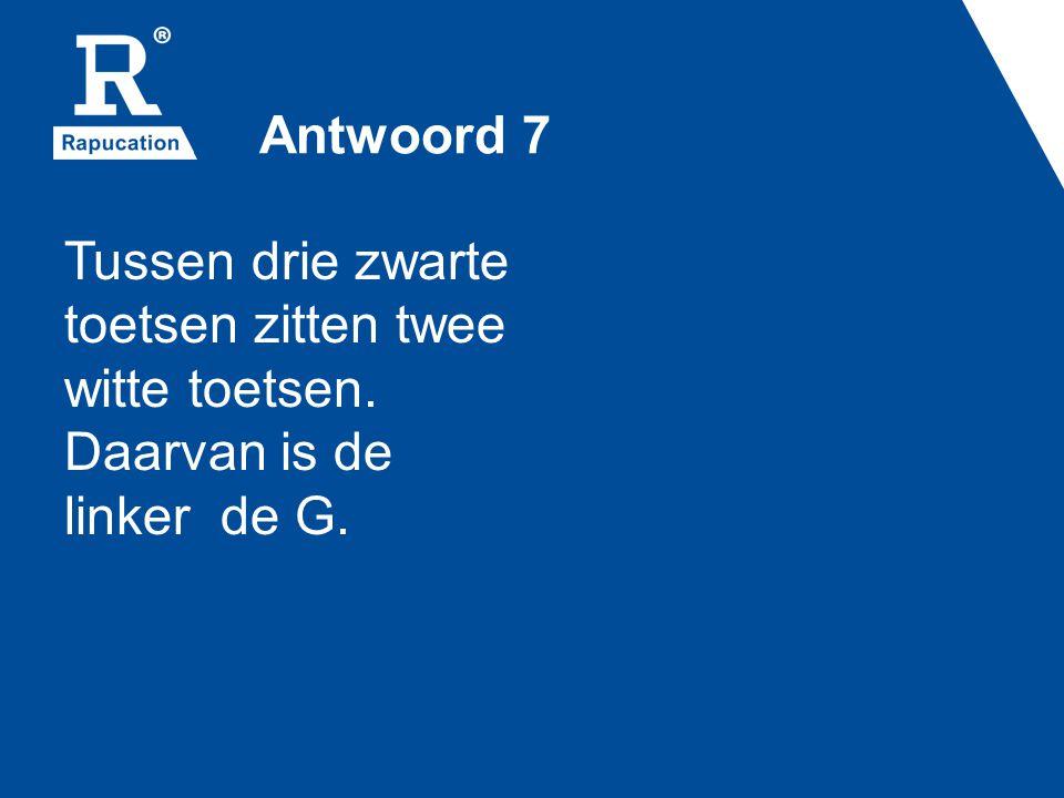 Antwoord 7 Tussen drie zwarte toetsen zitten twee witte toetsen. Daarvan is de linker de G.