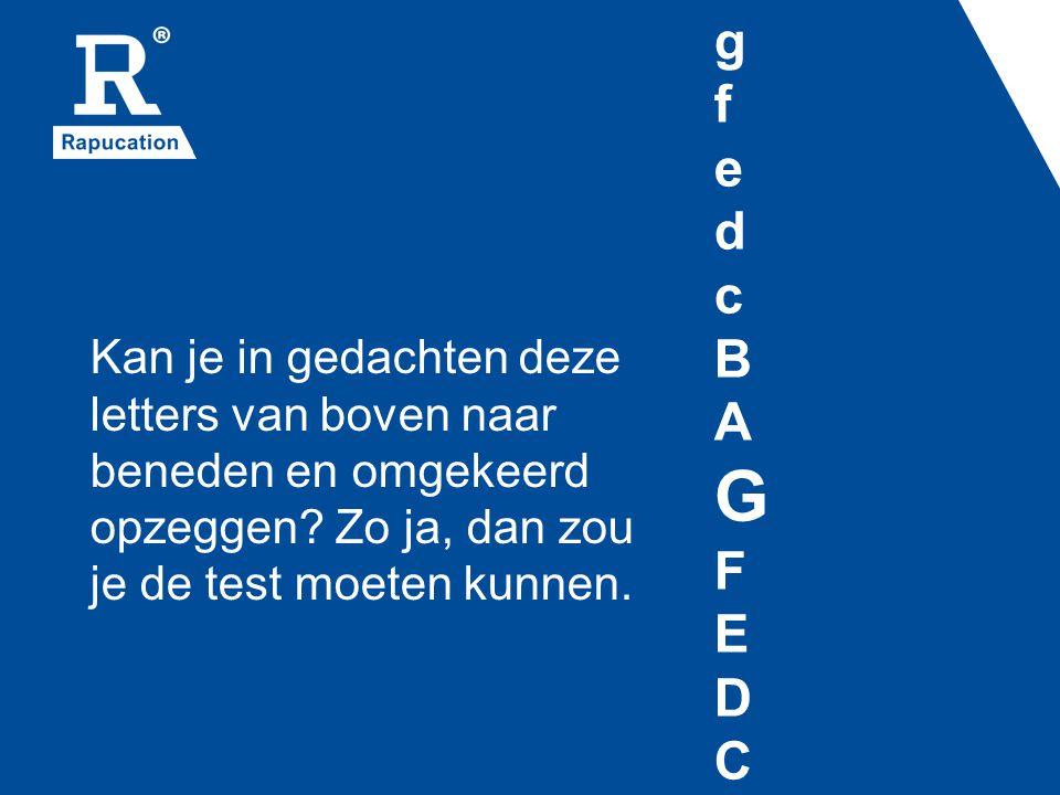 g f e d c B A G F E D C Kan je in gedachten deze letters van boven naar beneden en omgekeerd opzeggen.