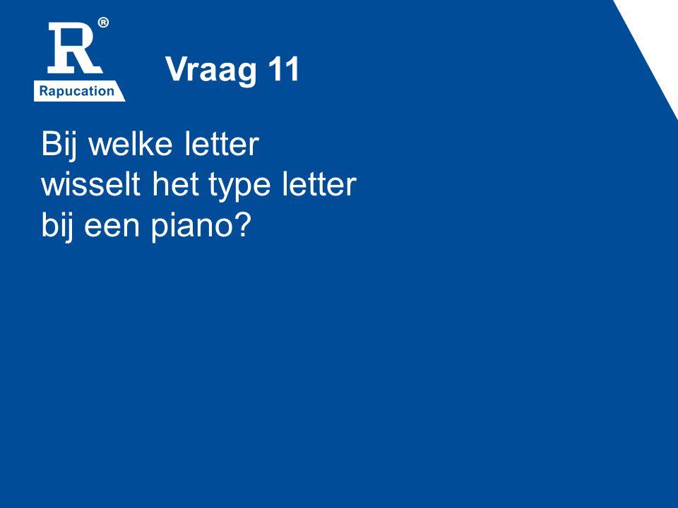 Vraag 11 Bij welke letter wisselt het type letter bij een piano