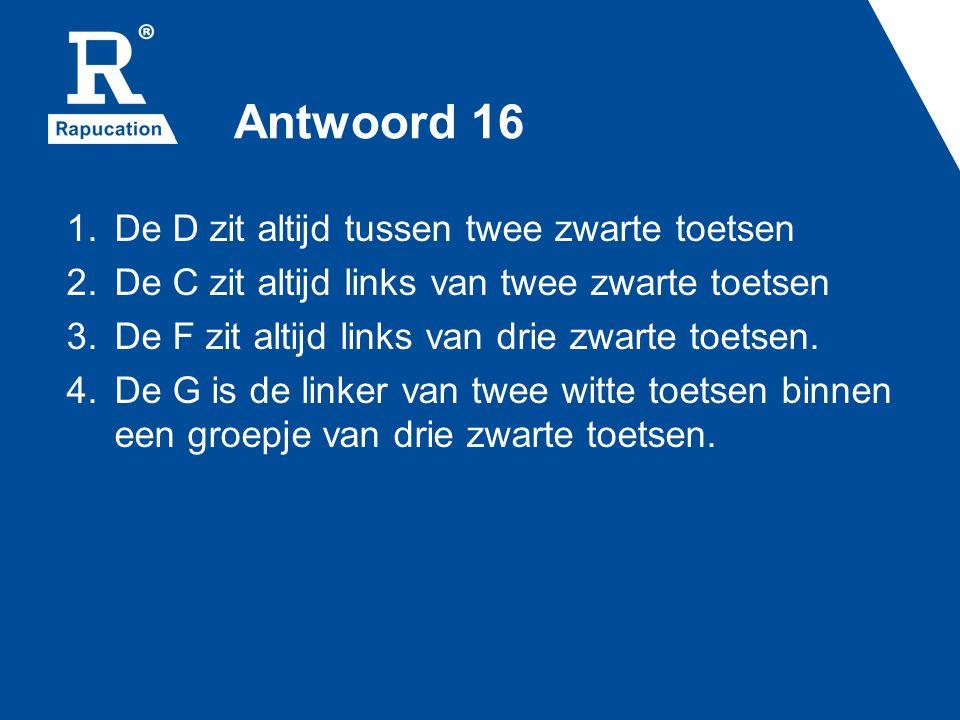 Antwoord 16 De D zit altijd tussen twee zwarte toetsen