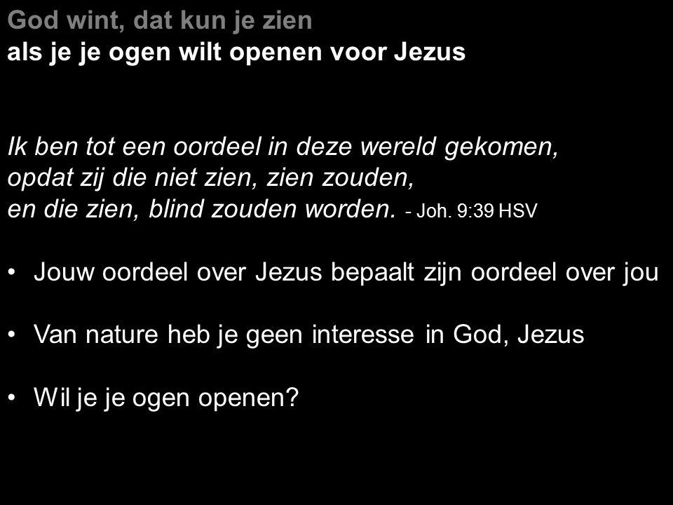 God wint, dat kun je zien als je je ogen wilt openen voor Jezus. Ik ben tot een oordeel in deze wereld gekomen,