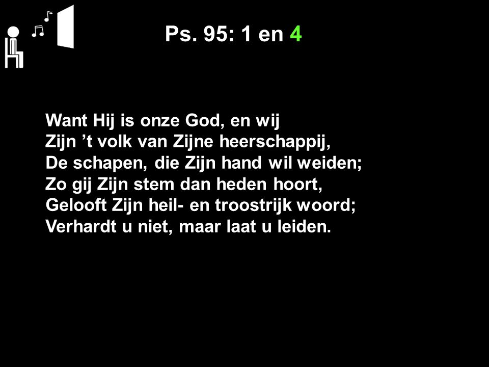Ps. 95: 1 en 4 Want Hij is onze God, en wij
