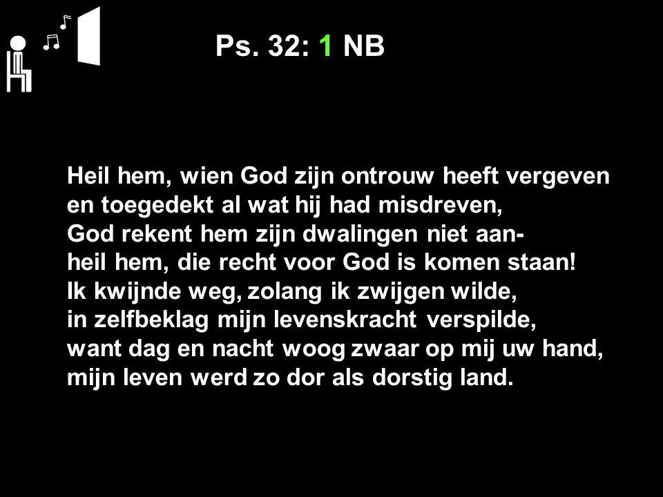 Ps. 32: 1 NB Heil hem, wien God zijn ontrouw heeft vergeven en toegedekt al wat hij had misdreven, God rekent hem zijn dwalingen niet aan-
