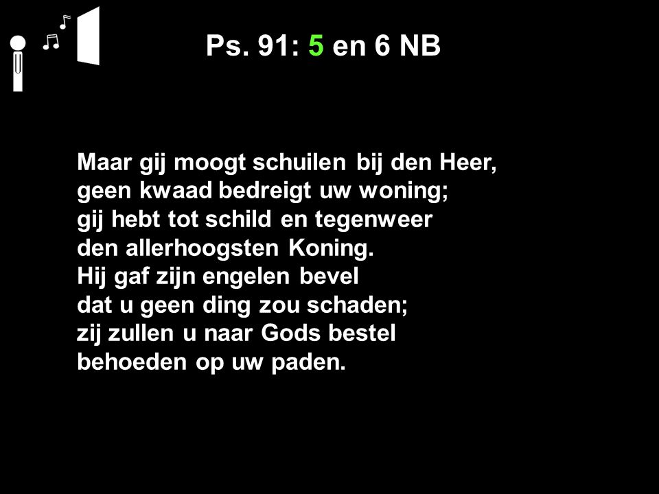 Ps. 91: 5 en 6 NB Maar gij moogt schuilen bij den Heer,