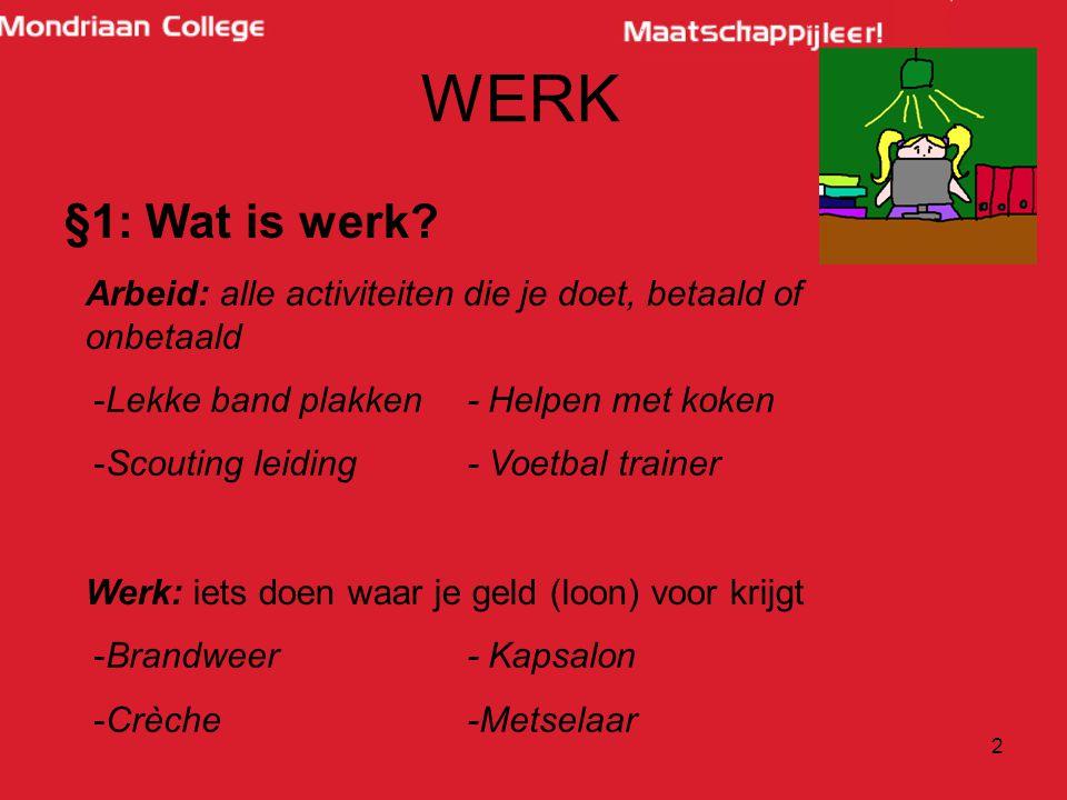 WERK §1: Wat is werk Arbeid: alle activiteiten die je doet, betaald of onbetaald. Werk: iets doen waar je geld (loon) voor krijgt.