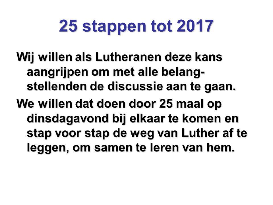 25 stappen tot 2017 Wij willen als Lutheranen deze kans aangrijpen om met alle belang-stellenden de discussie aan te gaan.