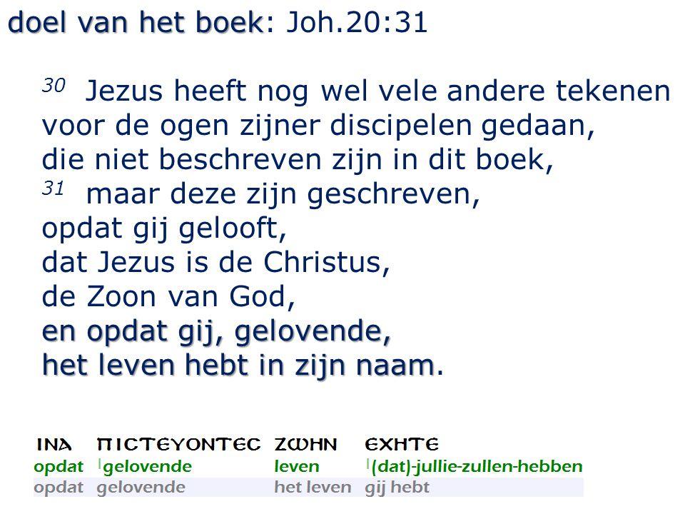 doel van het boek: Joh.20:31 30 Jezus heeft nog wel vele andere tekenen voor de ogen zijner discipelen gedaan,