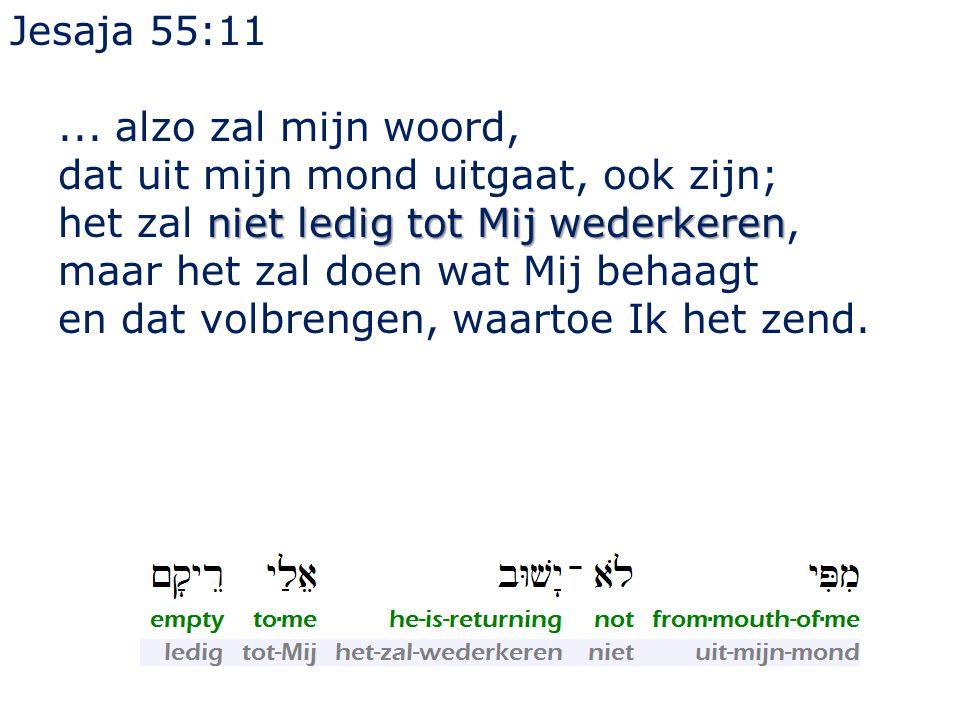 Jesaja 55:11 ... alzo zal mijn woord, dat uit mijn mond uitgaat, ook zijn; het zal niet ledig tot Mij wederkeren,