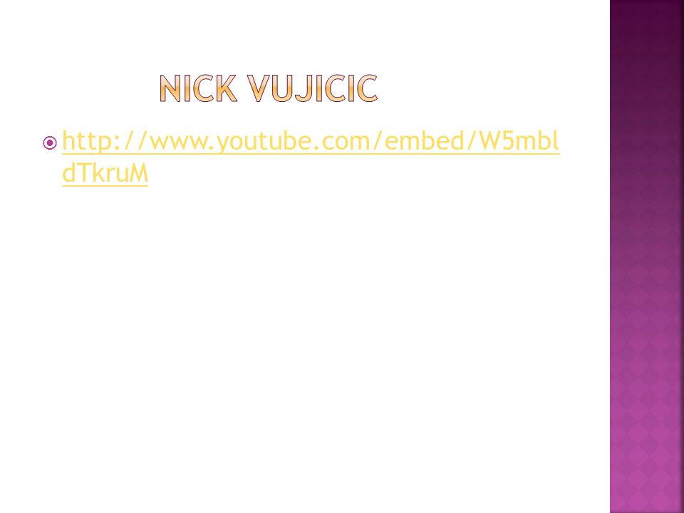 Nick Vujicic http://www.youtube.com/embed/W5mbl dTkruM