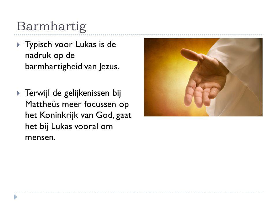 Barmhartig Typisch voor Lukas is de nadruk op de barmhartigheid van Jezus.