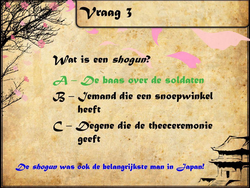 Vraag 3 Wat is een shogun A – De baas over de soldaten B – Iemand die een snoepwinkel heeft C – Degene die de theeceremonie geeft